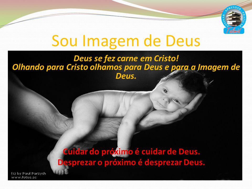 Sou Imagem de Deus Deus se fez carne em Cristo! Olhando para Cristo olhamos para Deus e para a Imagem de Deus. Cuidar do próximo é cuidar de Deus. Des