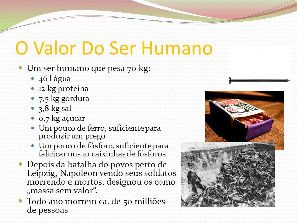 O Valor Do Ser Humano Um ser humano que pesa 70 kg: 46 l àgua 12 kg proteina 7,5 kg gordura 3,8 kg sal 0,7 kg açucar Um pouco de ferro, suficiente par