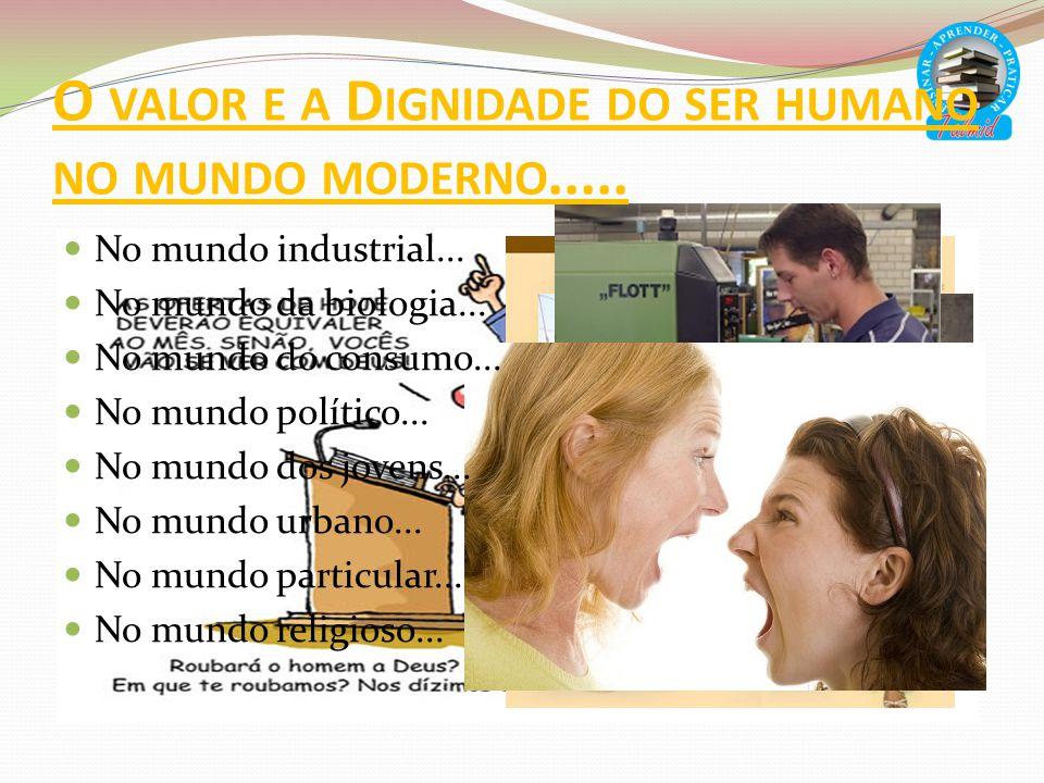 O VALOR E A D IGNIDADE DO SER HUMANO NO MUNDO MODERNO..... No mundo industrial... No mundo da biologia... No mundo do consumo... No mundo político...
