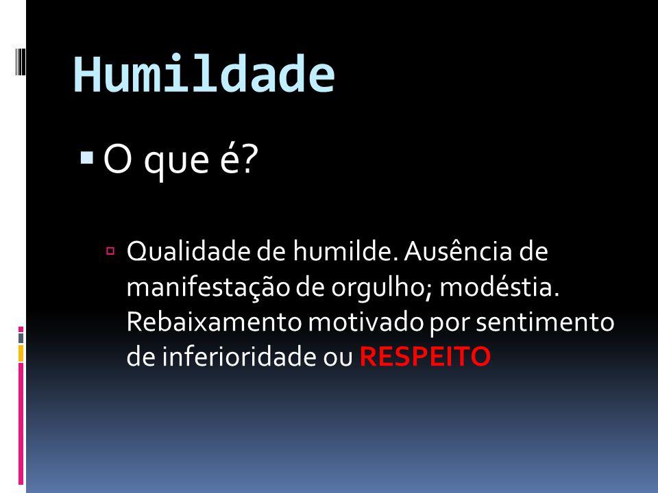 Humildade O que é? Qualidade de humilde. Ausência de manifestação de orgulho; modéstia. Rebaixamento motivado por sentimento de inferioridade ou RESPE