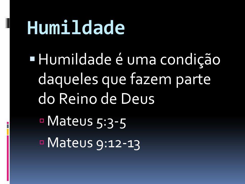 Humildade Humildade é uma condição daqueles que fazem parte do Reino de Deus Mateus 5:3-5 Mateus 9:12-13
