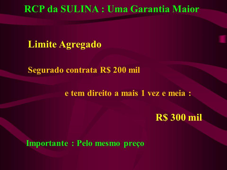 RCP da SULINA : Uma Garantia Maior Limite Agregado Segurado contrata R$ 200 mil e tem direito a mais 1 vez e meia : R$ 300 mil Importante : Pelo mesmo