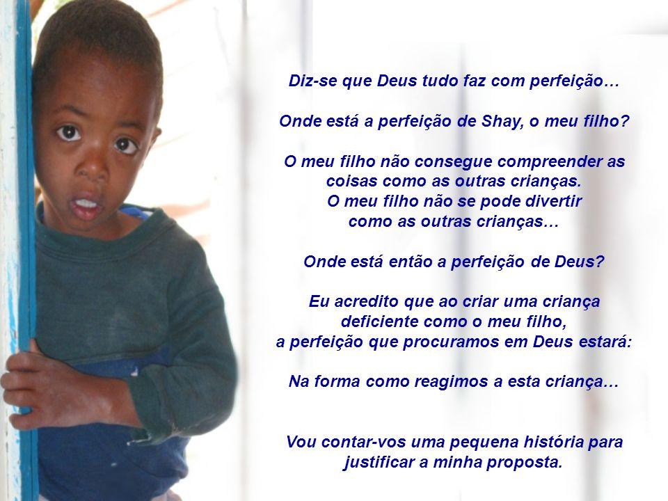 Diz-se que Deus tudo faz com perfeição… Onde está a perfeição de Shay, o meu filho.