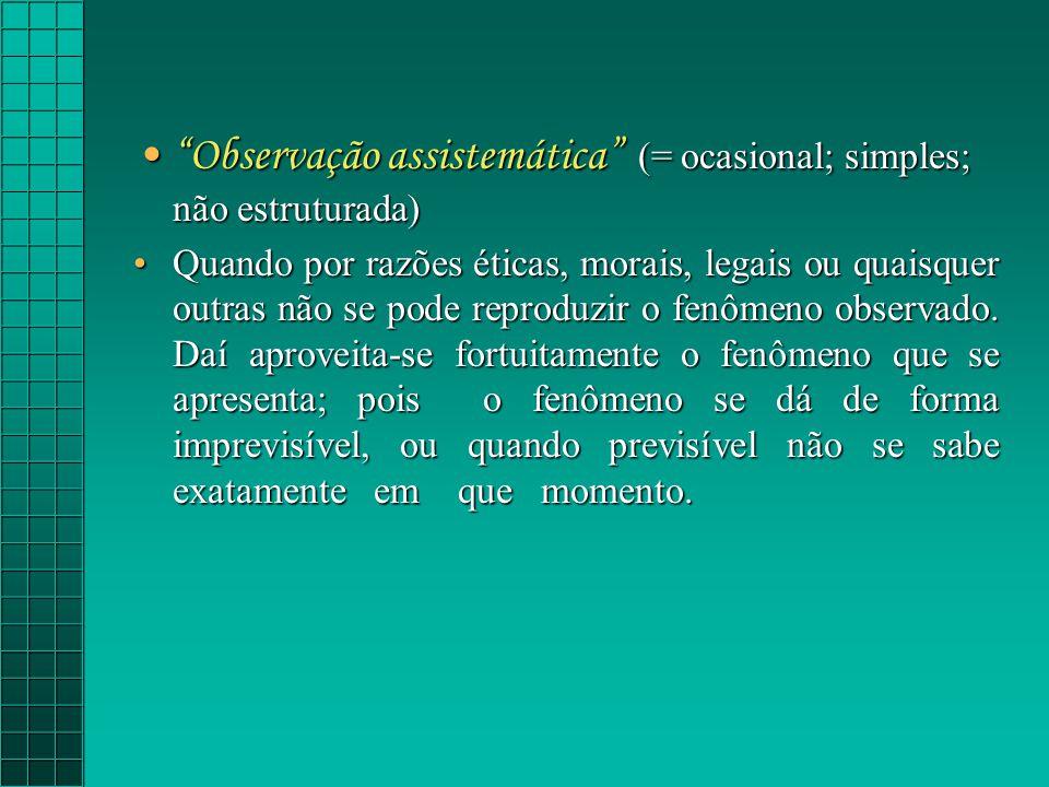 Observação assistemática (= ocasional; simples; não estruturada)Observação assistemática (= ocasional; simples; não estruturada) Quando por razões éticas, morais, legais ou quaisquer outras não se pode reproduzir o fenômeno observado.