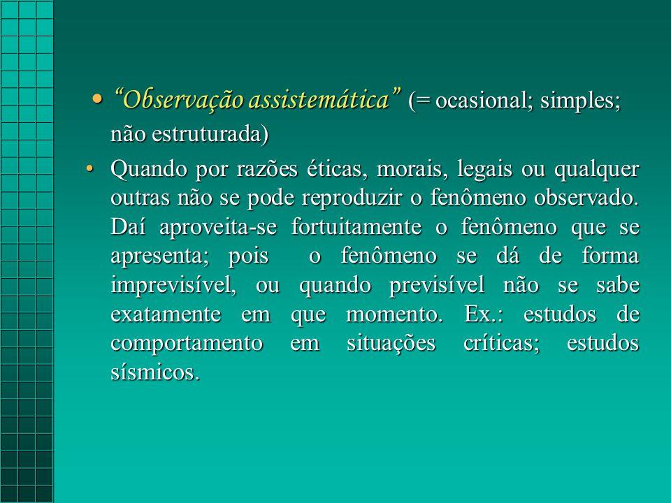 Observação assistemática (= ocasional; simples; não estruturada)Observação assistemática (= ocasional; simples; não estruturada) Quando por razões éticas, morais, legais ou qualquer outras não se pode reproduzir o fenômeno observado.
