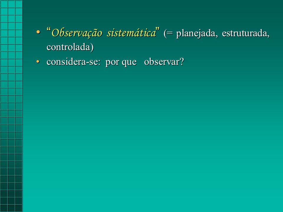 Observação sistemática (= planejada, estruturada, controlada) Observação sistemática (= planejada, estruturada, controlada) considera-se: por que observar?considera-se: por que observar?