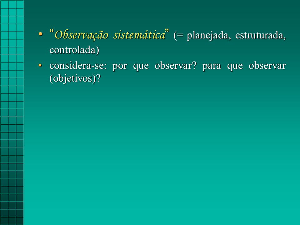Observação sistemática (= planejada, estruturada, controlada) Observação sistemática (= planejada, estruturada, controlada) considera-se: por que observar.