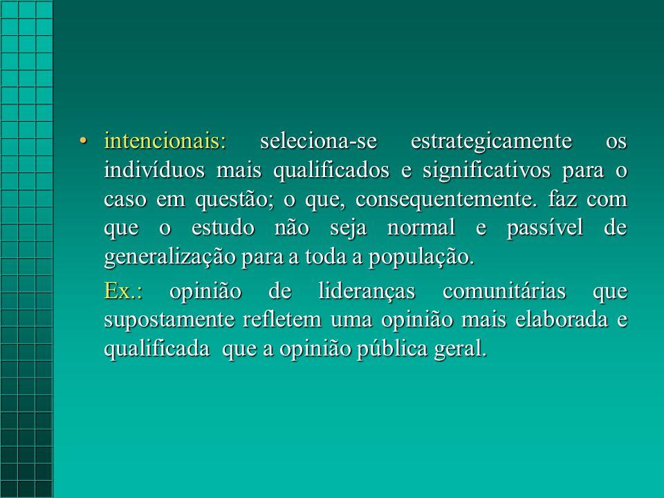 intencionais: seleciona-se estrategicamente os indivíduos mais qualificados e significativos para o caso em questão; o que, consequentemente.