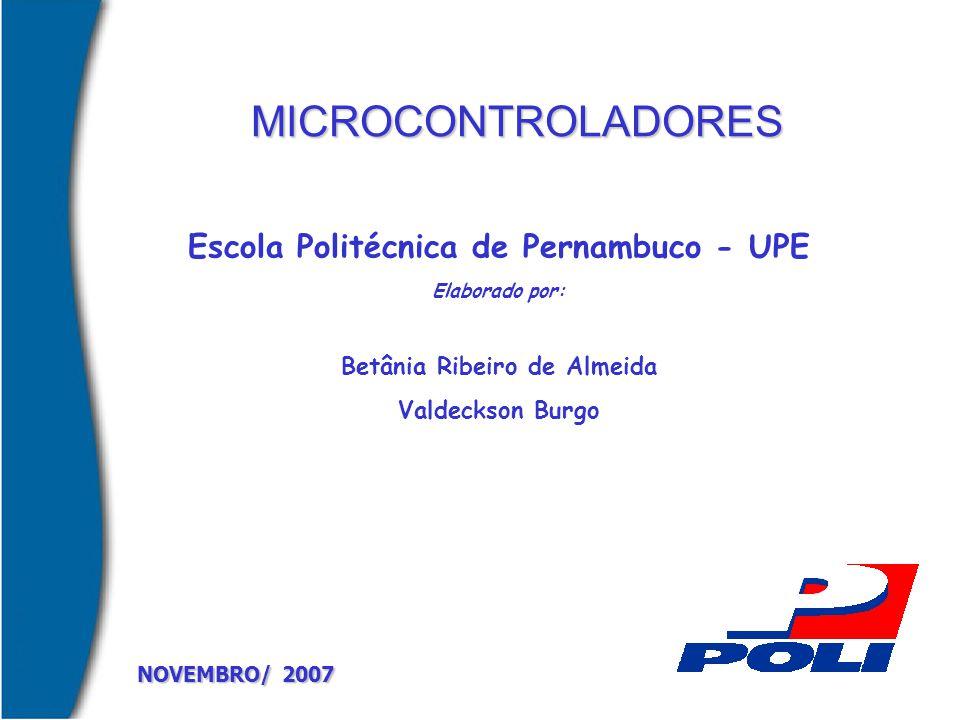 MICROCONTROLADORES NOVEMBRO/ 2007 Escola Politécnica de Pernambuco - UPE Elaborado por: Betânia Ribeiro de Almeida Valdeckson Burgo