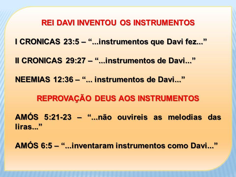 REI DAVI INVENTOU OS INSTRUMENTOS I CRONICAS 23:5 –...instrumentos que Davi fez... II CRONICAS 29:27 –...instrumentos de Davi... NEEMIAS 12:36 –... in