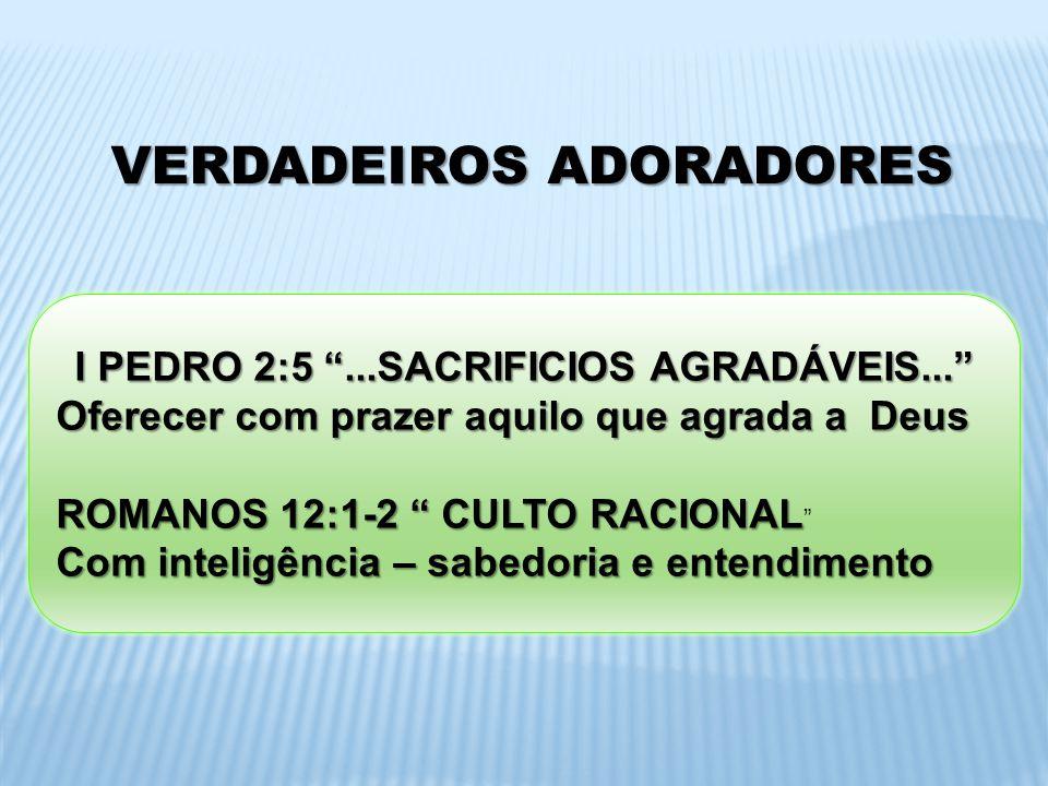 VERDADEIROS ADORADORES I PEDRO 2:5...SACRIFICIOS AGRADÁVEIS... Oferecer com prazer aquilo que agrada a Deus ROMANOS 12:1-2 CULTO RACIONAL ROMANOS 12:1