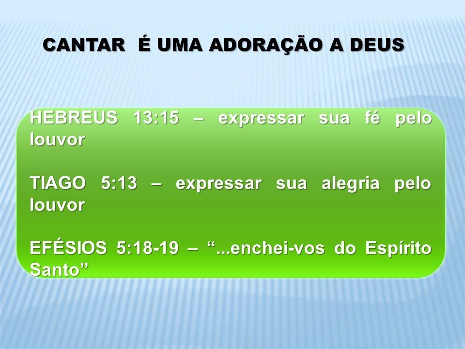 CANTAR É UMA ADORAÇÃO A DEUS HEBREUS 13:15 – expressar sua fé pelo louvor TIAGO 5:13 – expressar sua alegria pelo louvor EFÉSIOS 5:18-19 –...enchei-vo