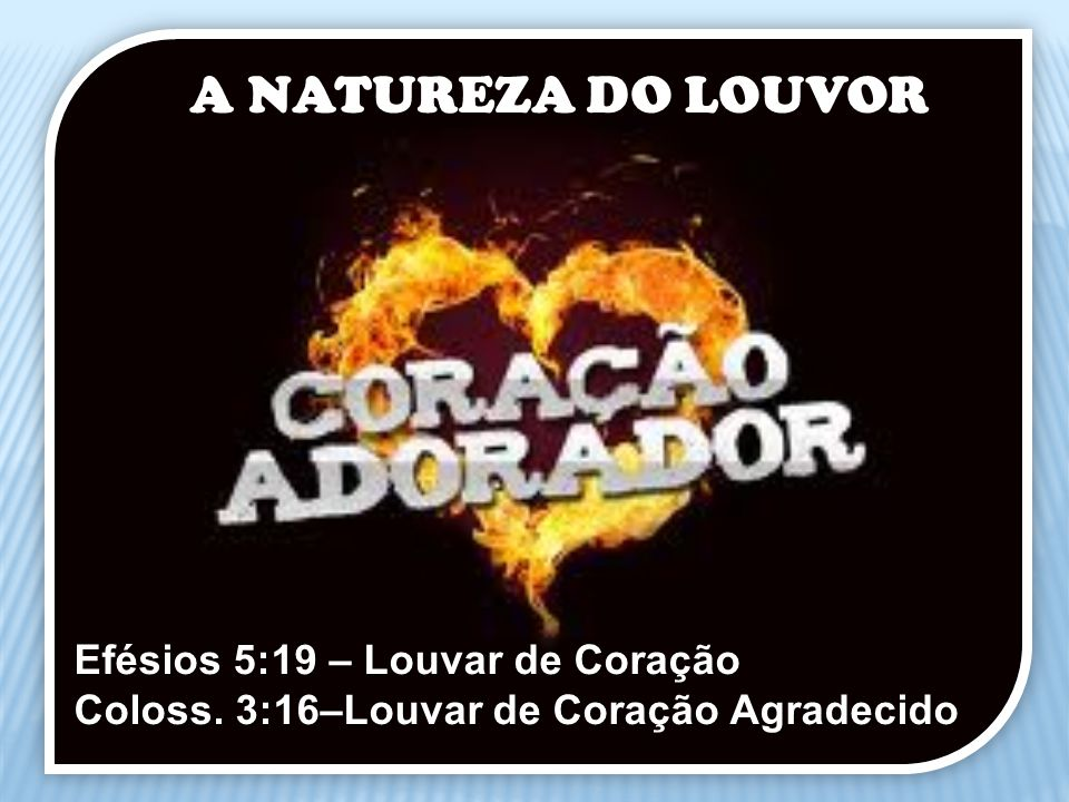 A NATUREZA DO LOUVOR Efésios 5:19 – Louvar de Coração Coloss. 3:16–Louvar de Coração Agradecido