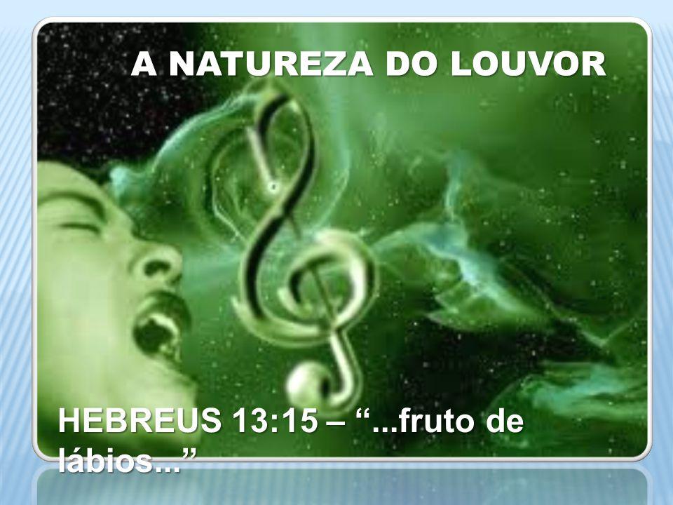 A NATUREZA DO LOUVOR TIAGO 5:13 –...alegre...cante louvores TIAGO 5:13 –...alegre...cante louvores