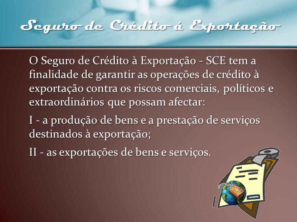 Seguro de Crédito á Exportação O Seguro de Crédito à Exportação - SCE tem a finalidade de garantir as operações de crédito à exportação contra os risc