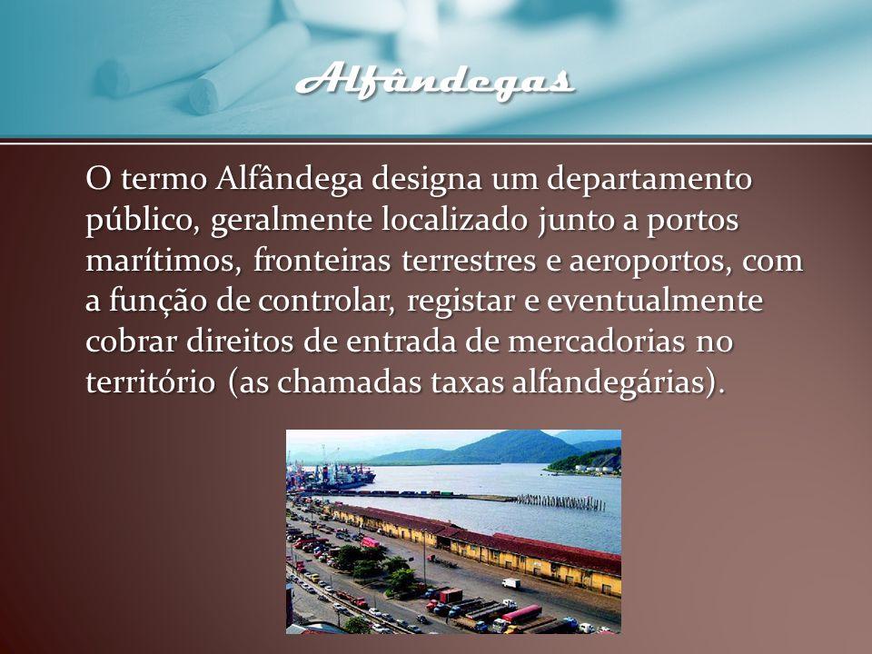 Alfândegas O termo Alfândega designa um departamento público, geralmente localizado junto a portos marítimos, fronteiras terrestres e aeroportos, com