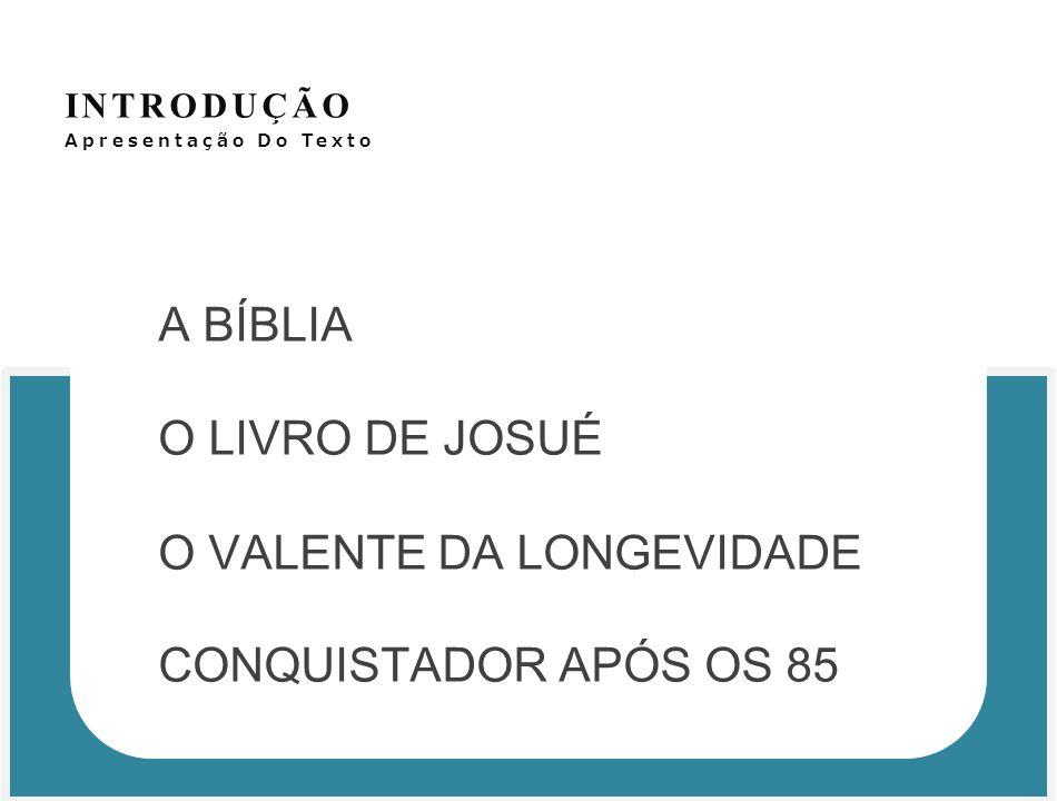 INTRODUÇÃO Apresentação Do Texto A BÍBLIA O LIVRO DE JOSUÉ O VALENTE DA LONGEVIDADE CONQUISTADOR APÓS OS 85
