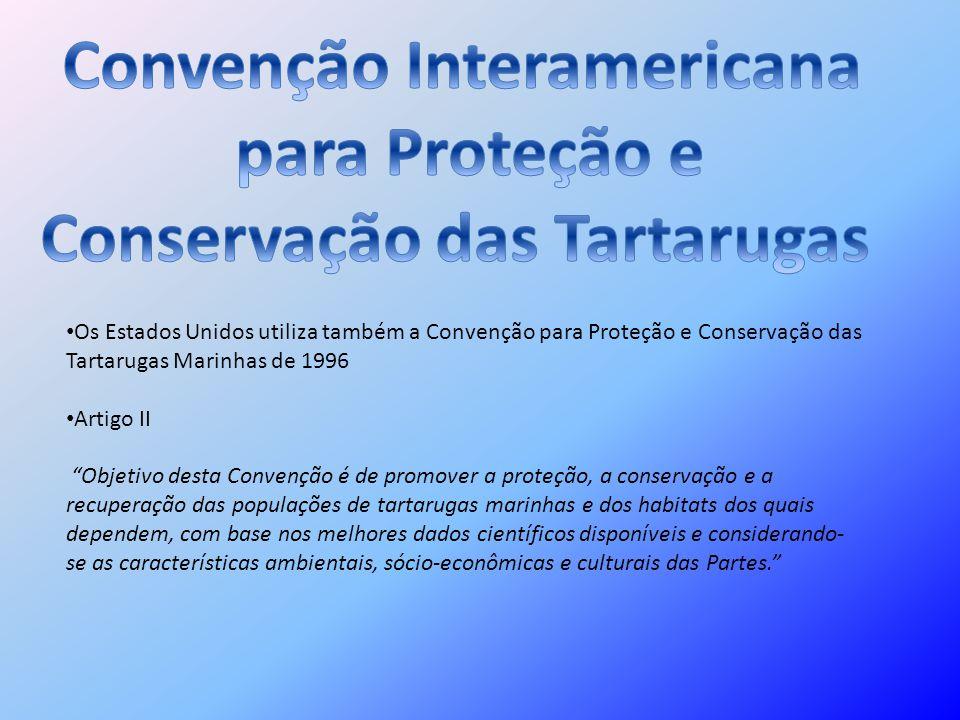 Os Estados Unidos utiliza também a Convenção para Proteção e Conservação das Tartarugas Marinhas de 1996 Artigo II Objetivo desta Convenção é de promo