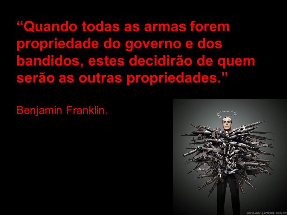 Quando todas as armas forem propriedade do governo e dos bandidos, estes decidirão de quem serão as outras propriedades. Benjamin Franklin.
