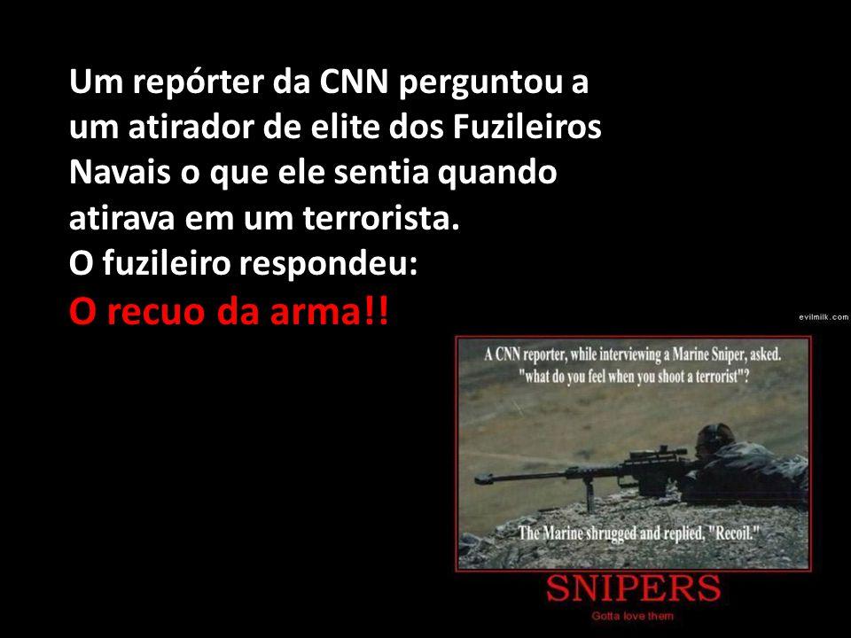 Um repórter da CNN perguntou a um atirador de elite dos Fuzileiros Navais o que ele sentia quando atirava em um terrorista. O fuzileiro respondeu: O r