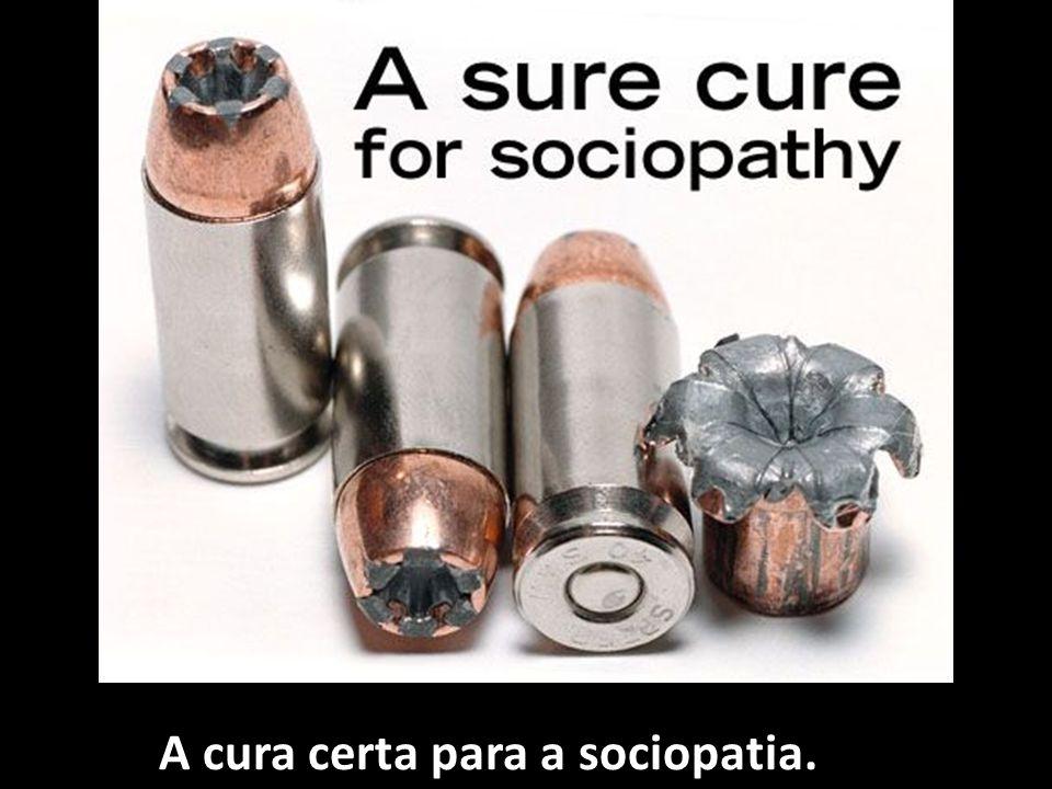 A cura certa para a sociopatia.