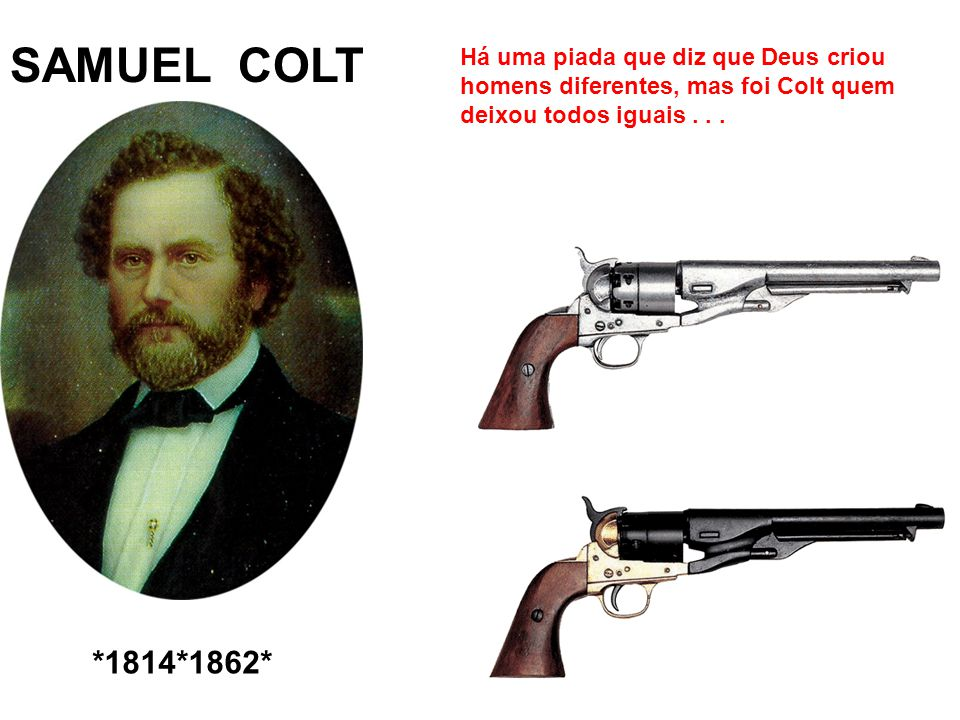 SAMUEL COLT *1814*1862* Há uma piada que diz que Deus criou homens diferentes, mas foi Colt quem deixou todos iguais...