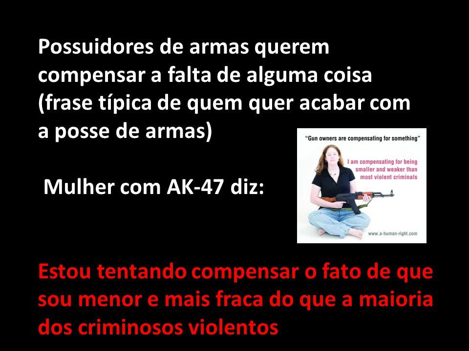 Possuidores de armas querem compensar a falta de alguma coisa (frase típica de quem quer acabar com a posse de armas) Mulher com AK-47 diz: Estou tent