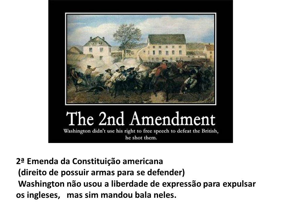 2ª Emenda da Constituição americana (direito de possuir armas para se defender) Washington não usou a liberdade de expressão para expulsar os ingleses