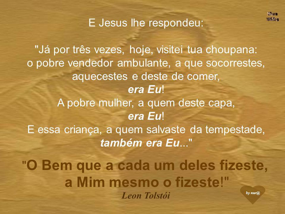 E Jesus lhe respondeu: Já por três vezes, hoje, visitei tua choupana: o pobre vendedor ambulante, a que socorrestes, aquecestes e deste de comer, era Eu.
