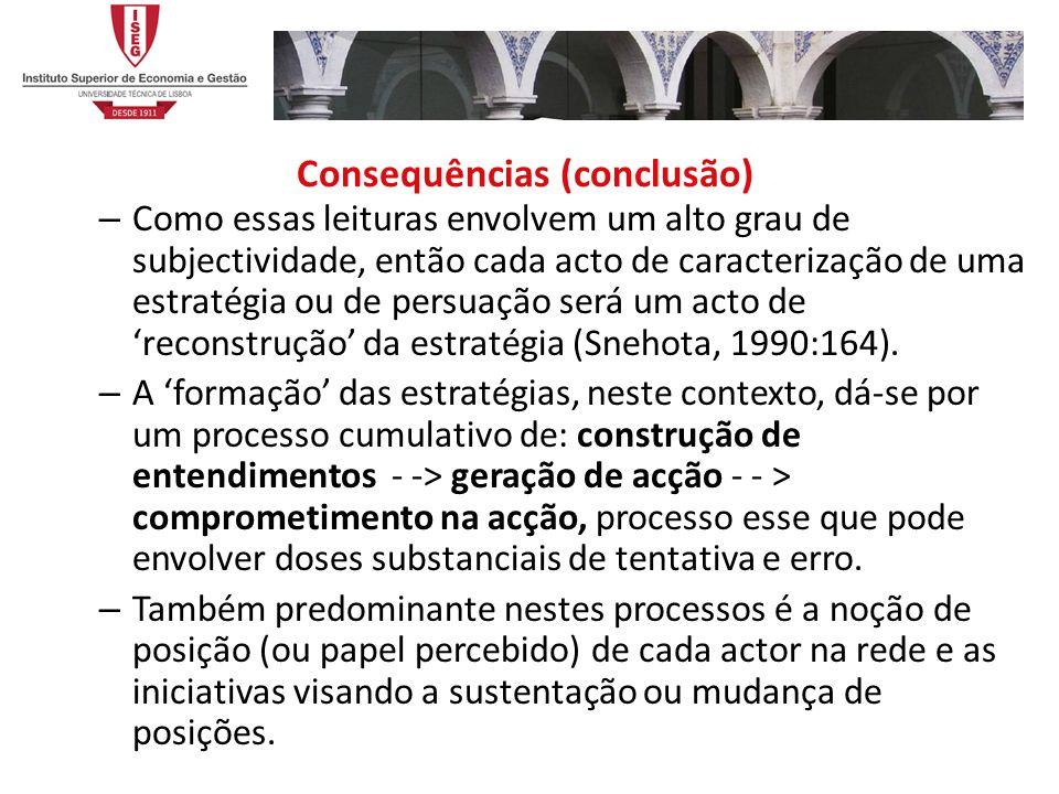 Consequências (conclusão) – Como essas leituras envolvem um alto grau de subjectividade, então cada acto de caracterização de uma estratégia ou de persuação será um acto de reconstrução da estratégia (Snehota, 1990:164).