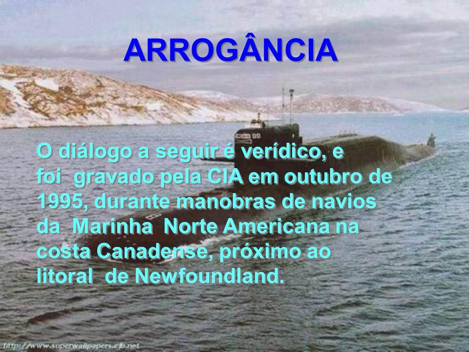 O diálogo a seguir é verídico, e foi gravado pela CIA em outubro de 1995, durante manobras de navios da Marinha Norte Americana na costa Canadense, próximo ao litoral de Newfoundland.