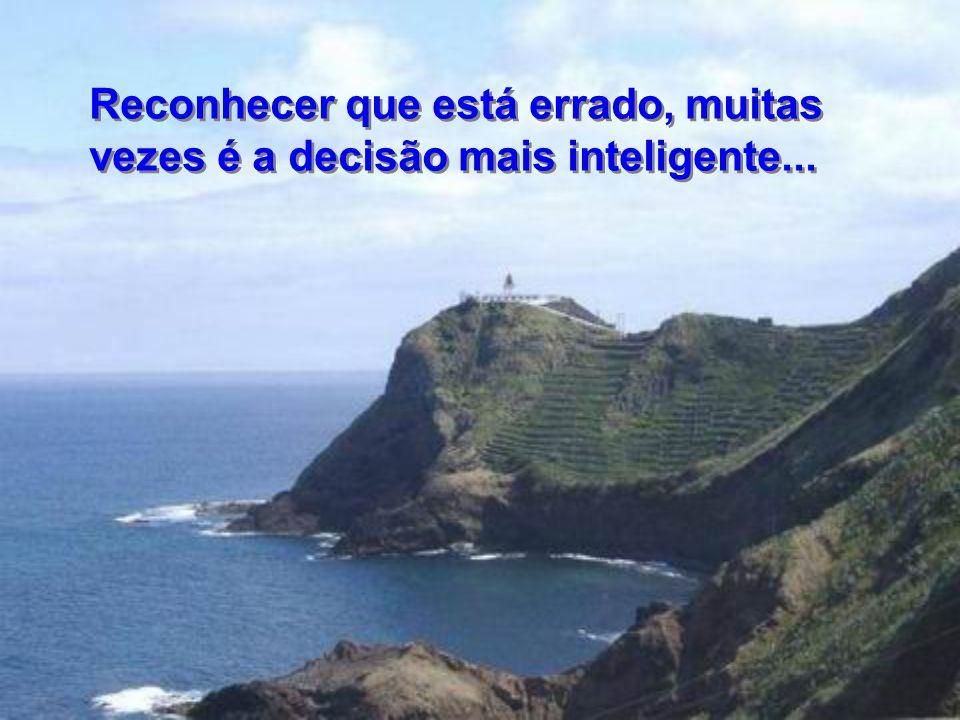 Reconhecer que está errado, muitas vezes é a decisão mais inteligente...