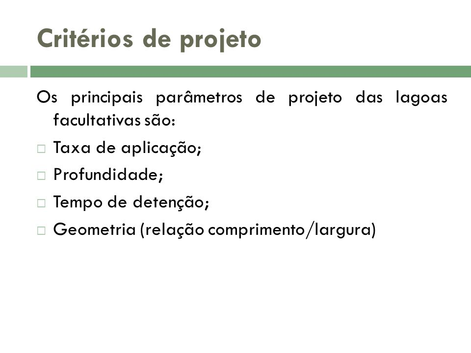 Critérios de projeto Os principais parâmetros de projeto das lagoas facultativas são: Taxa de aplicação; Profundidade; Tempo de detenção; Geometria (relação comprimento/largura)
