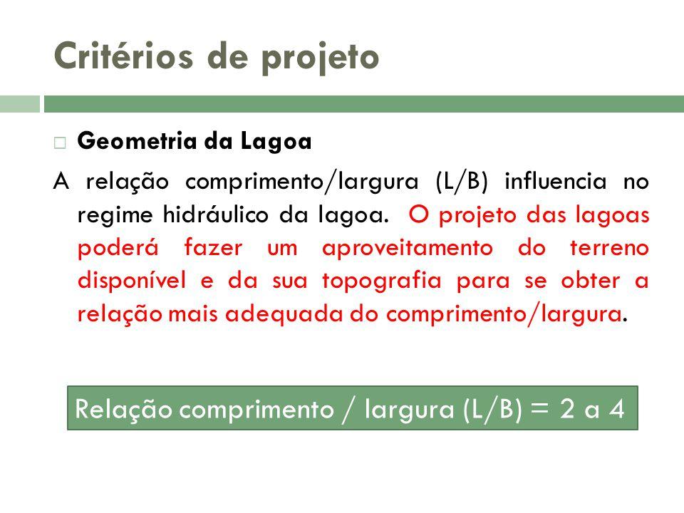 Critérios de projeto Geometria da Lagoa A relação comprimento/largura (L/B) influencia no regime hidráulico da lagoa. O projeto das lagoas poderá faze