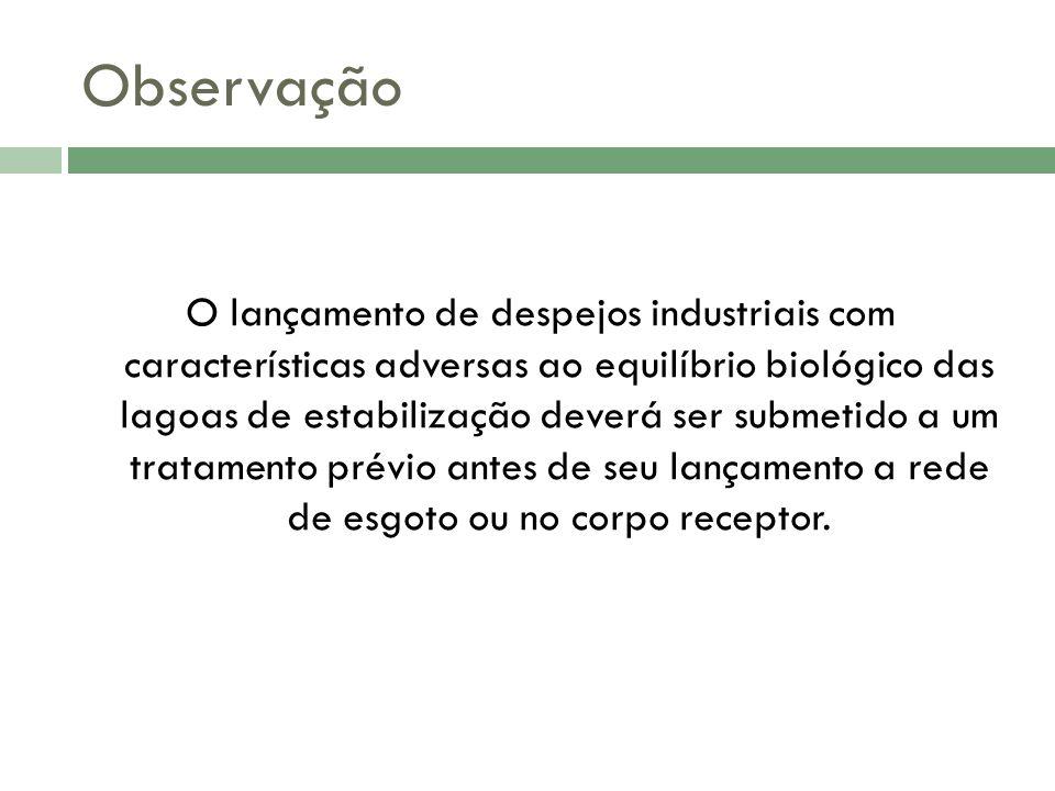 Observação O lançamento de despejos industriais com características adversas ao equilíbrio biológico das lagoas de estabilização deverá ser submetido a um tratamento prévio antes de seu lançamento a rede de esgoto ou no corpo receptor.