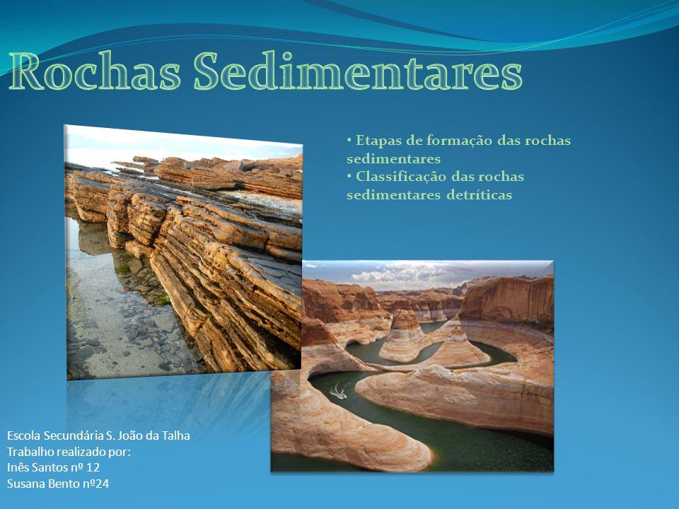Etapas de formação das rochas sedimentares Classificação das rochas sedimentares detríticas Escola Secundária S. João da Talha Trabalho realizado por: