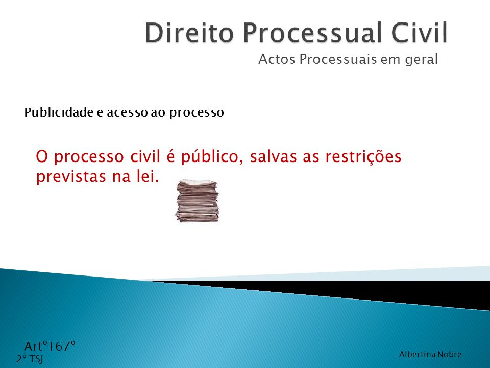 Actos Processuais em geral O processo civil é público, salvas as restrições previstas na lei. Artº167º Publicidade e acesso ao processo 2º TSJ Alberti