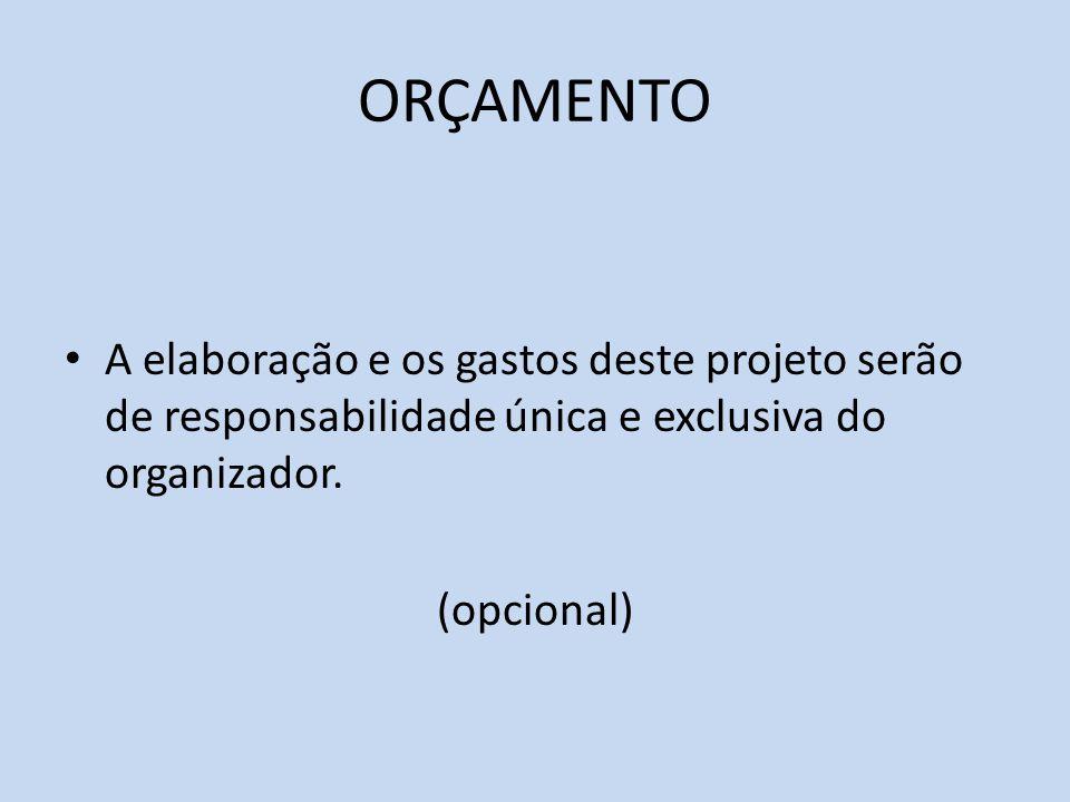ORÇAMENTO A elaboração e os gastos deste projeto serão de responsabilidade única e exclusiva do organizador. (opcional)