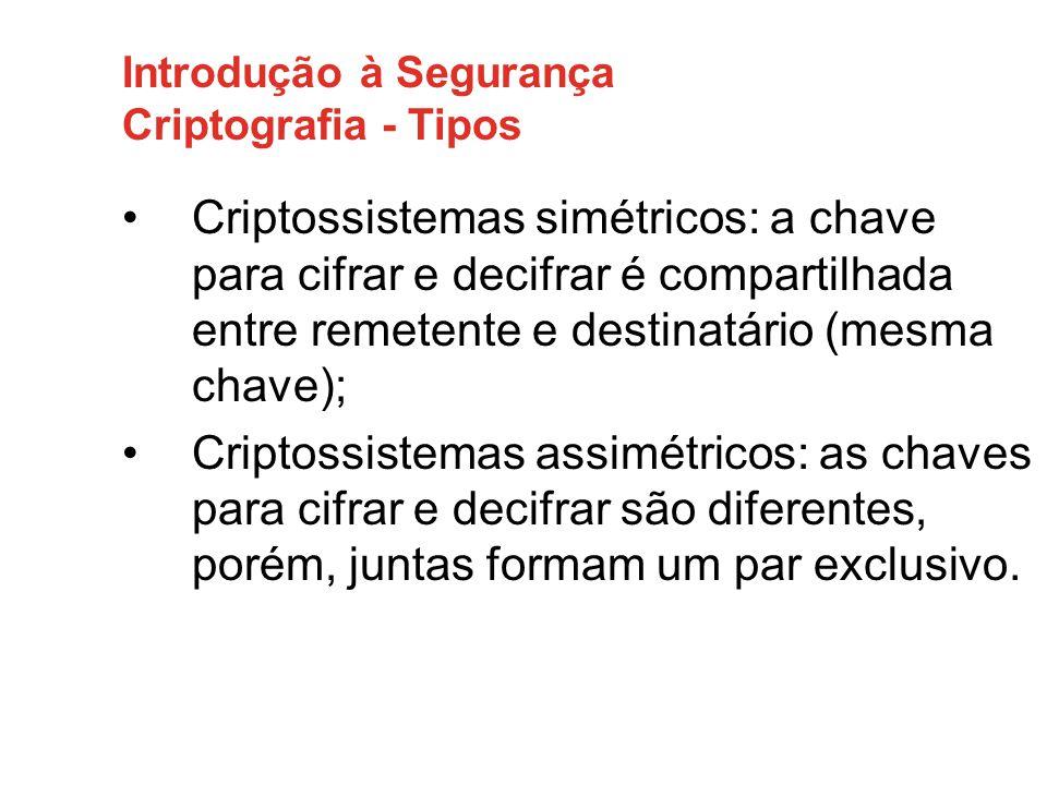 Introdução à Segurança Criptografia - Tipos Criptossistemas simétricos: a chave para cifrar e decifrar é compartilhada entre remetente e destinatário (mesma chave); Criptossistemas assimétricos: as chaves para cifrar e decifrar são diferentes, porém, juntas formam um par exclusivo.