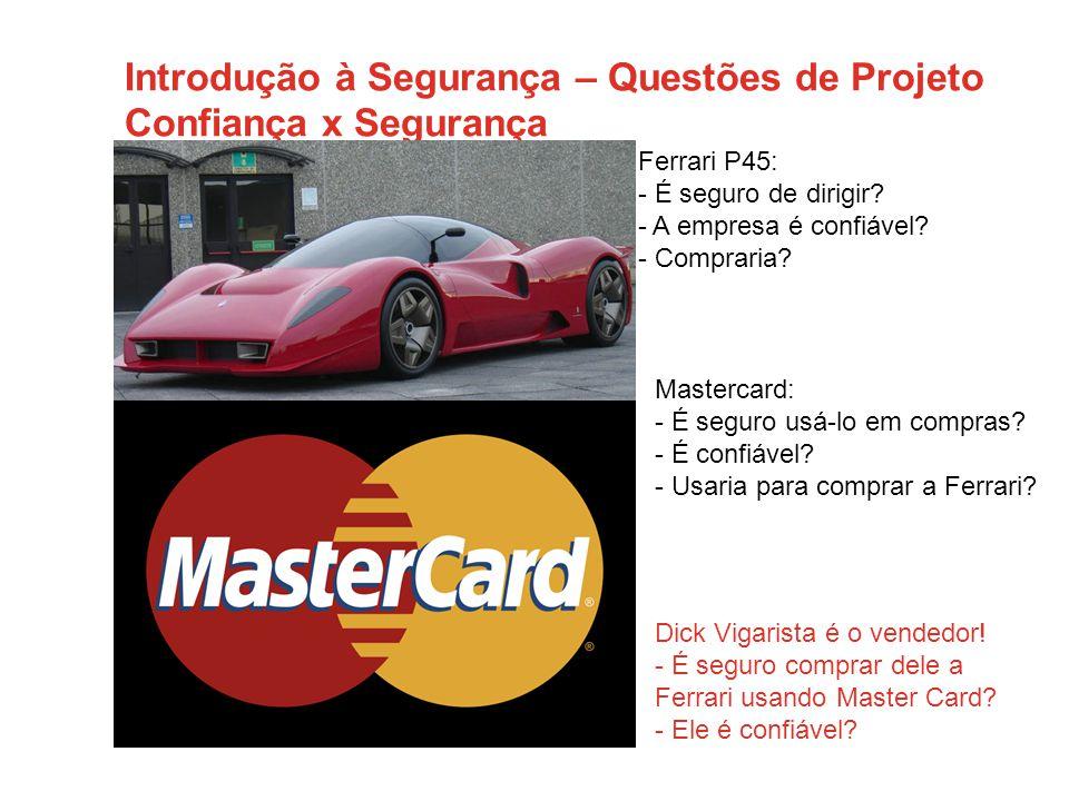 Introdução à Segurança – Questões de Projeto Confiança x Segurança Ferrari P45: - É seguro de dirigir.