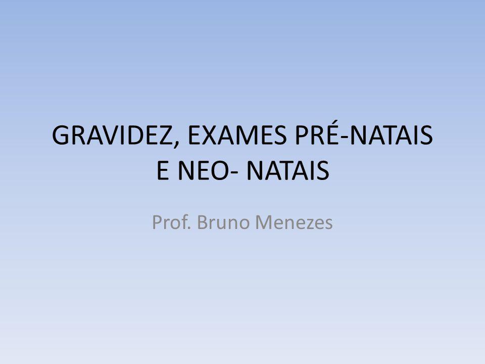 GRAVIDEZ, EXAMES PRÉ-NATAIS E NEO- NATAIS Prof. Bruno Menezes