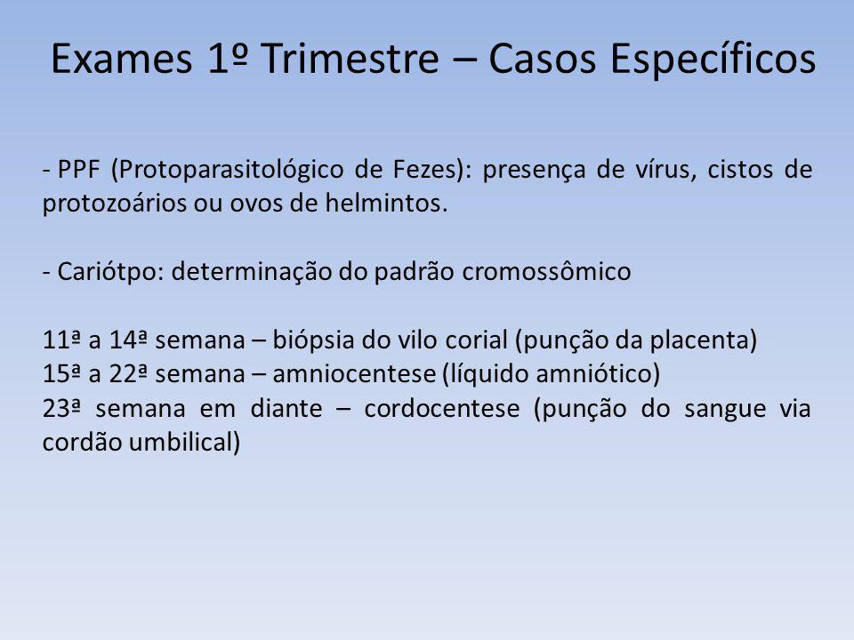 Exames 1º Trimestre – Casos Específicos - PPF (Protoparasitológico de Fezes): presença de vírus, cistos de protozoários ou ovos de helmintos. - Cariót