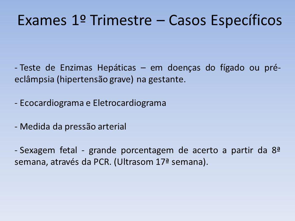 Exames 1º Trimestre – Casos Específicos - Teste de Enzimas Hepáticas – em doenças do fígado ou pré- eclâmpsia (hipertensão grave) na gestante. - Ecoca
