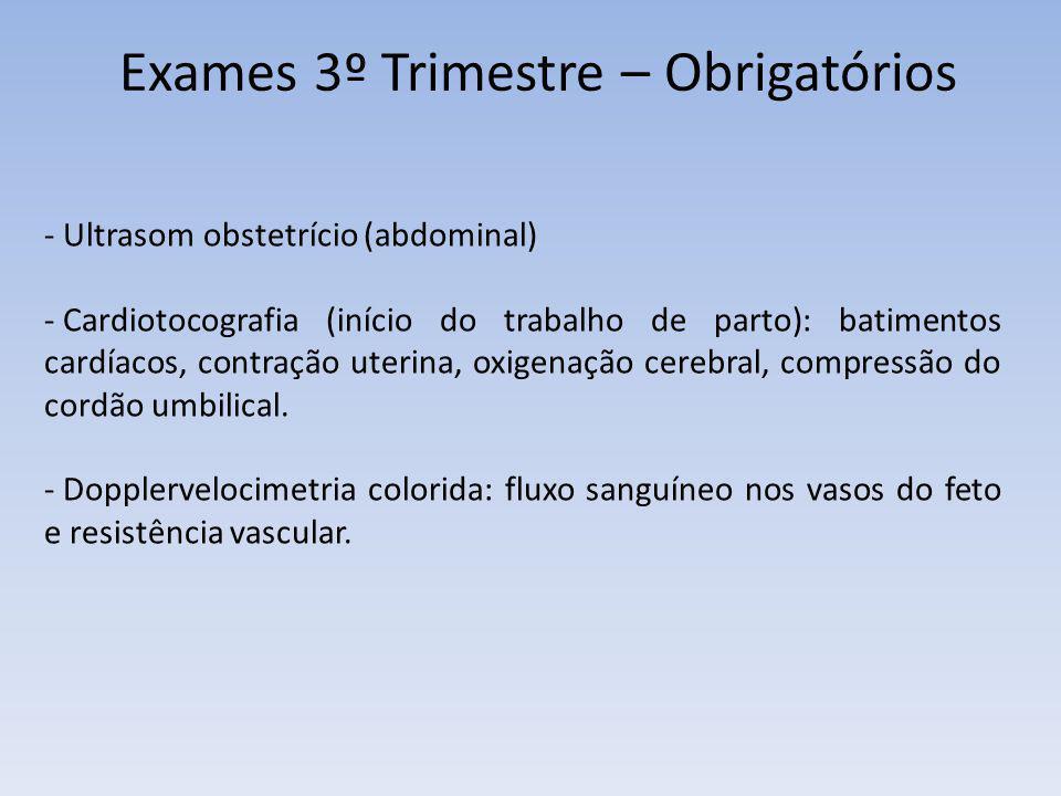 Exames 3º Trimestre – Obrigatórios - Ultrasom obstetrício (abdominal) - Cardiotocografia (início do trabalho de parto): batimentos cardíacos, contraçã