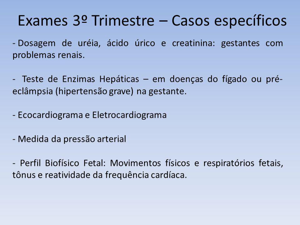 Exames 3º Trimestre – Casos específicos - Dosagem de uréia, ácido úrico e creatinina: gestantes com problemas renais. - Teste de Enzimas Hepáticas – e