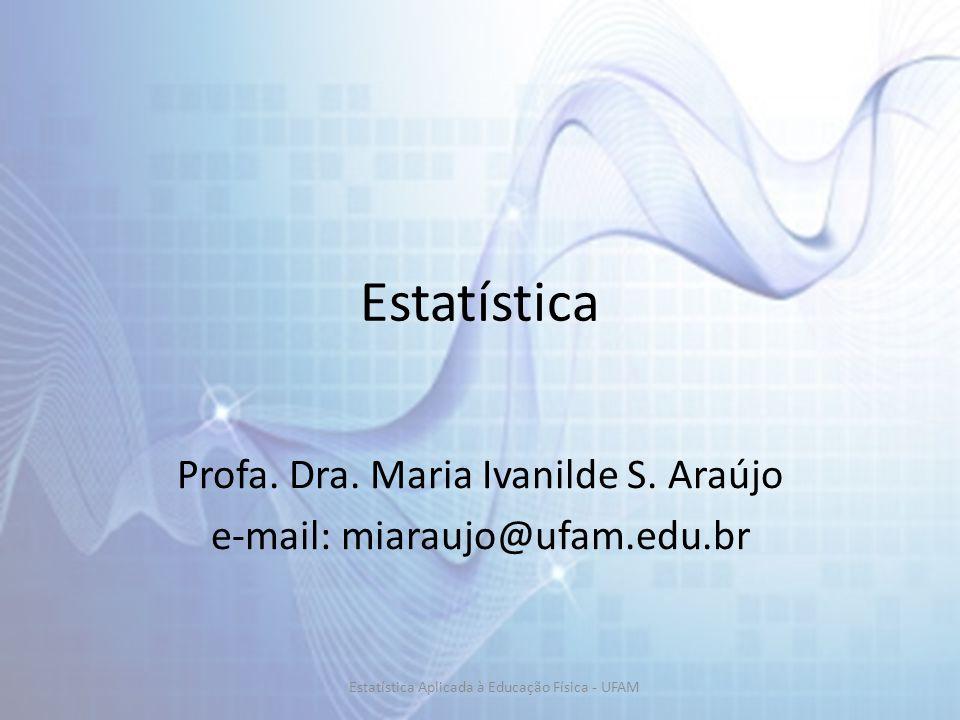 Estatística Profa. Dra. Maria Ivanilde S. Araújo e-mail: miaraujo@ufam.edu.br Estatística Aplicada à Educação Física - UFAM