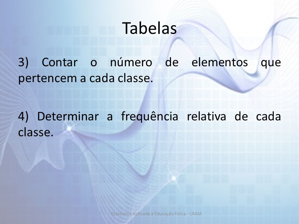 Tabelas 3) Contar o número de elementos que pertencem a cada classe. 4) Determinar a frequência relativa de cada classe. Estatística Aplicada à Educaç
