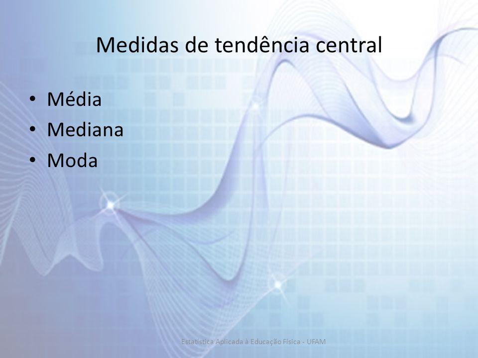 Medidas de tendência central Média Mediana Moda Estatística Aplicada à Educação Física - UFAM