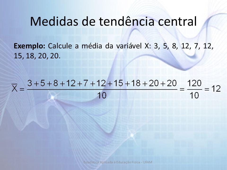Medidas de tendência central Exemplo: Calcule a média da variável X: 3, 5, 8, 12, 7, 12, 15, 18, 20, 20.
