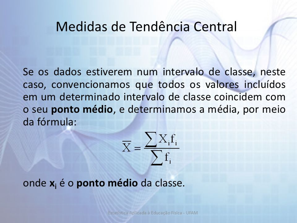 Medidas de Tendência Central Se os dados estiverem num intervalo de classe, neste caso, convencionamos que todos os valores incluídos em um determinado intervalo de classe coincidem com o seu ponto médio, e determinamos a média, por meio da fórmula: onde x i é o ponto médio da classe.